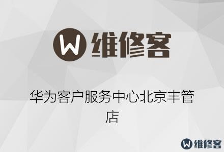 华为客户服务中心北京丰管店