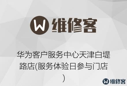 华为客户服务中心天津白堤路店(服务体验日参与门店)