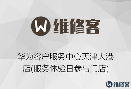 华为客户服务中心天津大港店(服务体验日参与门店)