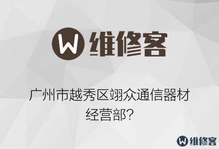 广州市越秀区翊众通信器材经营部?