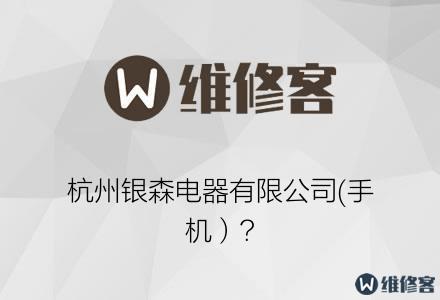 杭州银森电器有限公司(手机)?
