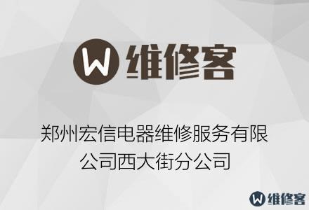 郑州宏信电器维修服务有限公司西大街分公司